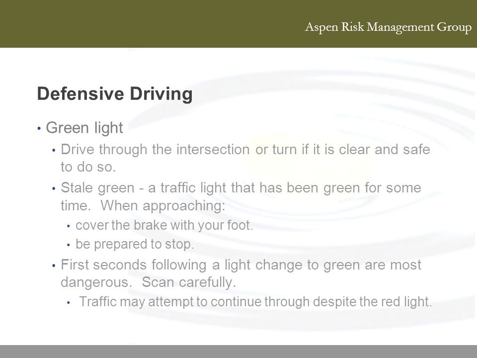 Aspen Risk Management Group Defensive Driving Green light Drive through the intersection or turn if it is clear and safe to do so. Stale green - a tra