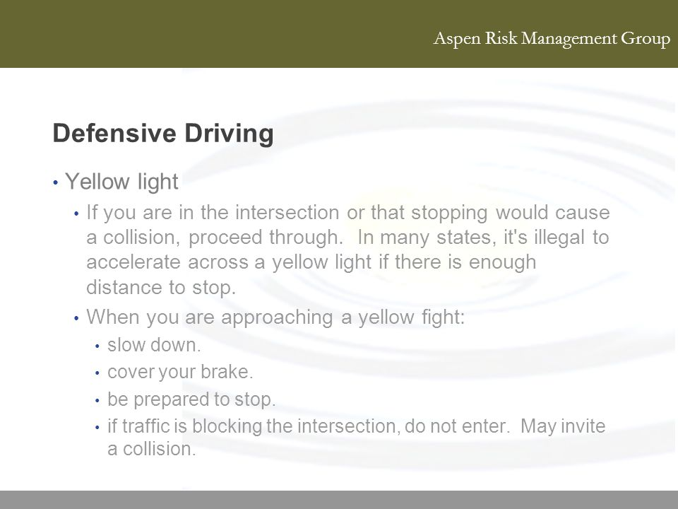 Aspen Risk Management Group Defensive Driving Yellow light If you are in the intersection or that stopping would cause a collision, proceed through. I