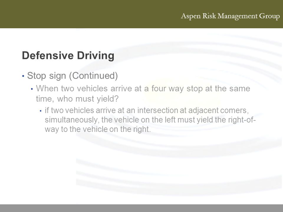 Aspen Risk Management Group Defensive Driving Stop sign (Continued) When two vehicles arrive at a four way stop at the same time, who must yield? if t