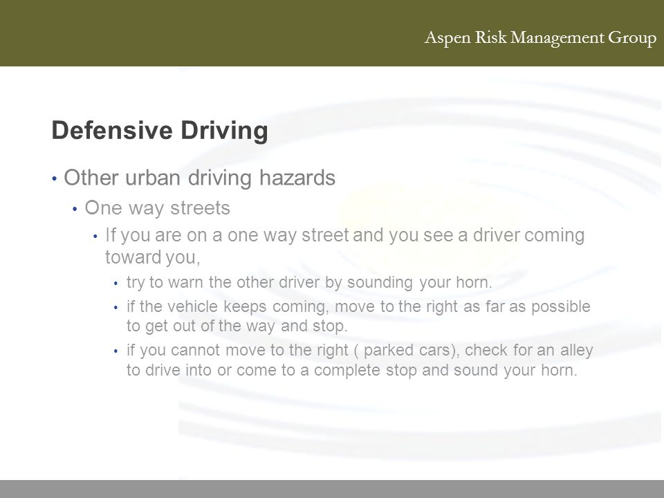 Aspen Risk Management Group Defensive Driving Other urban driving hazards One way streets If you are on a one way street and you see a driver coming t