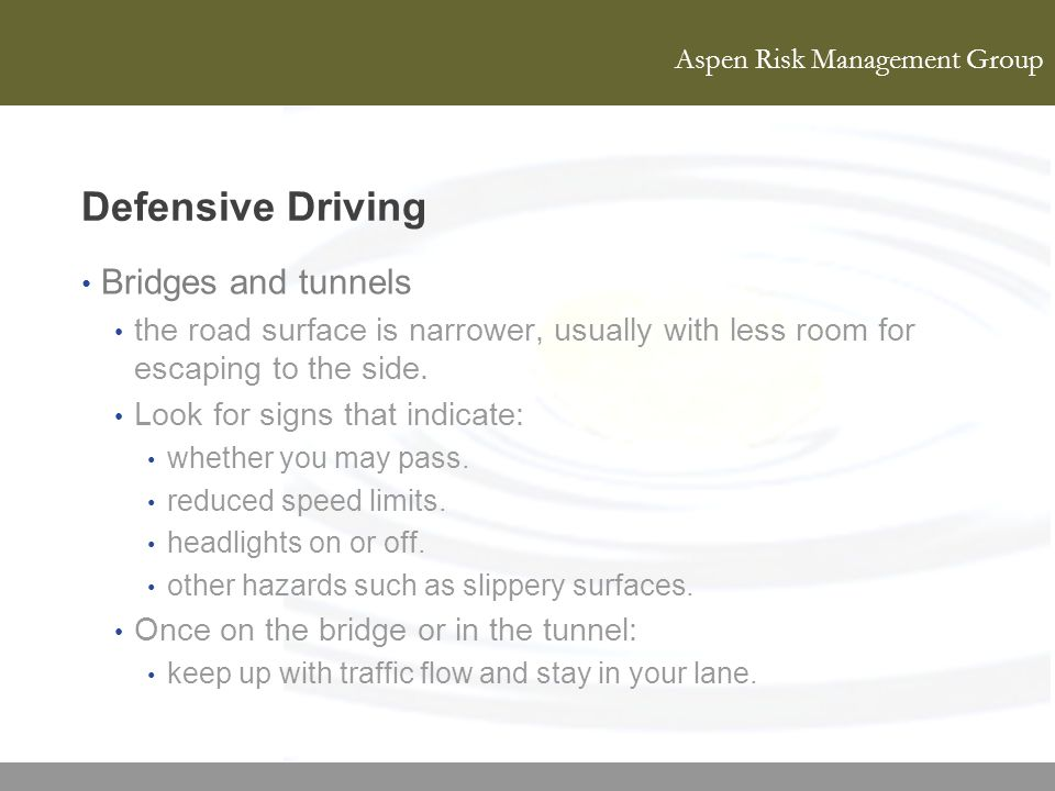 Aspen Risk Management Group Defensive Driving Bridges and tunnels the road surface is narrower, usually with less room for escaping to the side. Look
