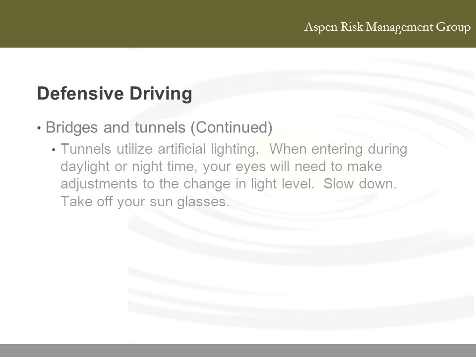 Aspen Risk Management Group Defensive Driving Bridges and tunnels (Continued) Tunnels utilize artificial lighting. When entering during daylight or ni