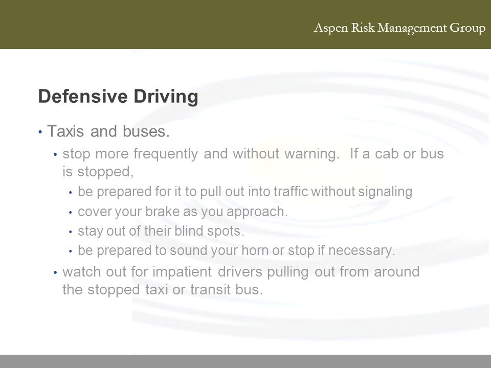 Aspen Risk Management Group Defensive Driving Taxis and buses. stop more frequently and without warning. If a cab or bus is stopped, be prepared for i