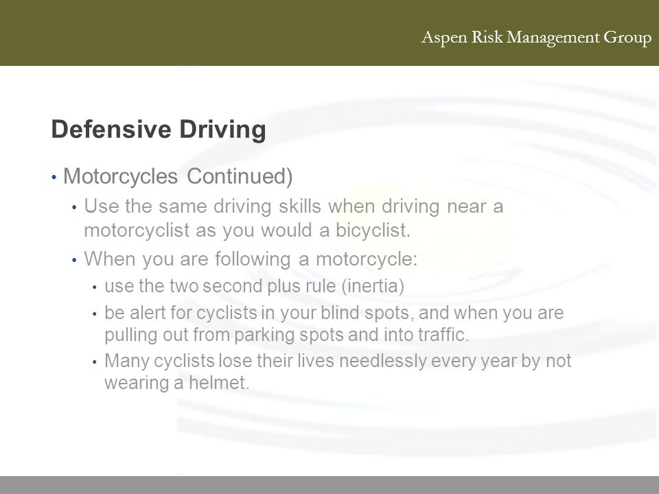 Aspen Risk Management Group Defensive Driving Motorcycles Continued) Use the same driving skills when driving near a motorcyclist as you would a bicyc