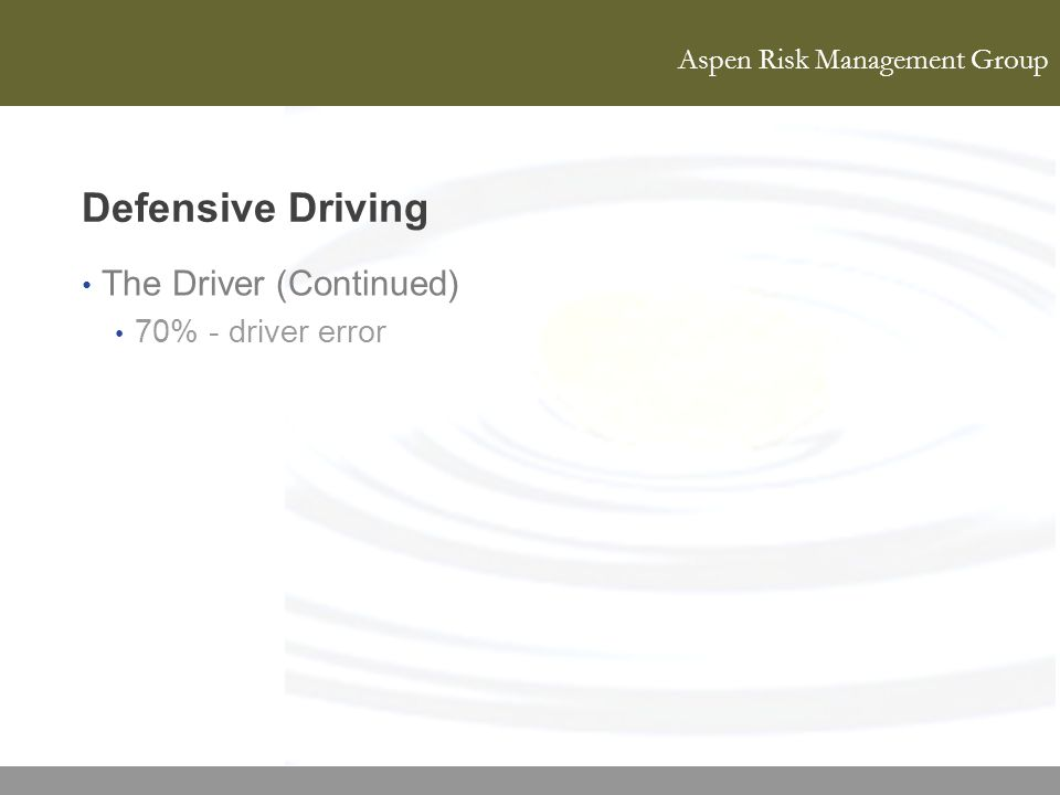 Aspen Risk Management Group Defensive Driving The Driver (Continued) 70% - driver error