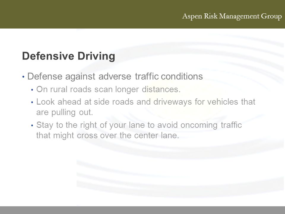 Aspen Risk Management Group Defensive Driving Defense against adverse traffic conditions On rural roads scan longer distances. Look ahead at side road