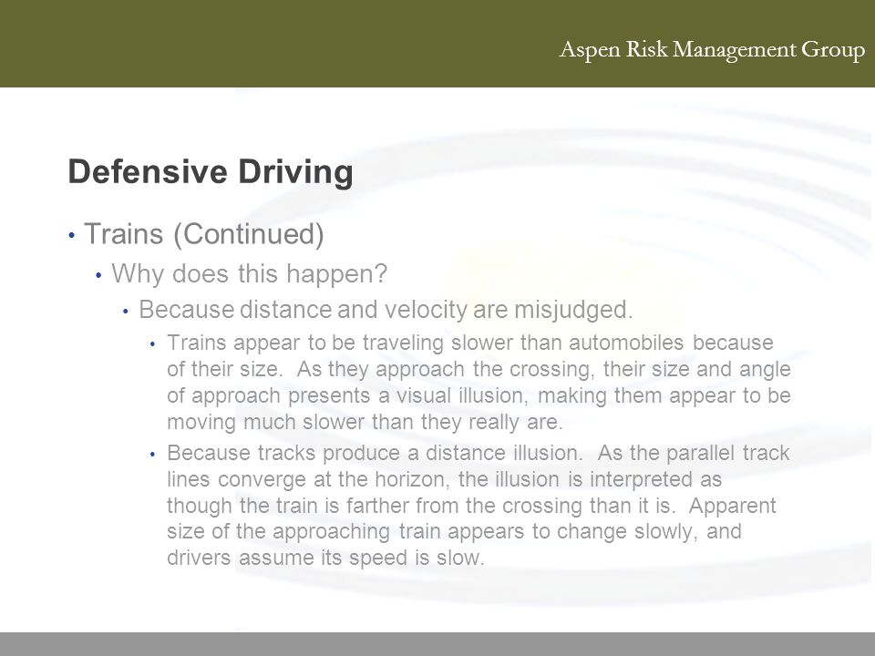 Aspen Risk Management Group Defensive Driving Trains (Continued) Why does this happen? Because distance and velocity are misjudged. Trains appear to b
