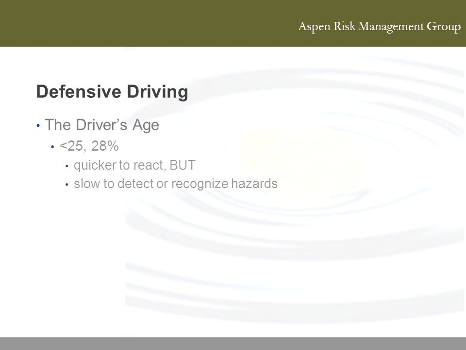 Aspen Risk Management Group Defensive Driving The Drivers Age <25, 28% quicker to react, BUT slow to detect or recognize hazards