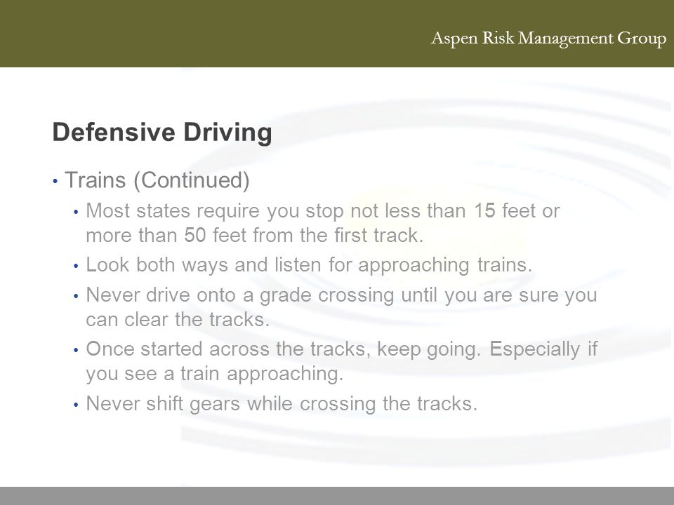 Aspen Risk Management Group Defensive Driving Trains (Continued) Most states require you stop not less than 15 feet or more than 50 feet from the firs