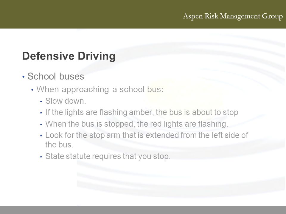 Aspen Risk Management Group Defensive Driving School buses When approaching a school bus: Slow down. If the lights are flashing amber, the bus is abou