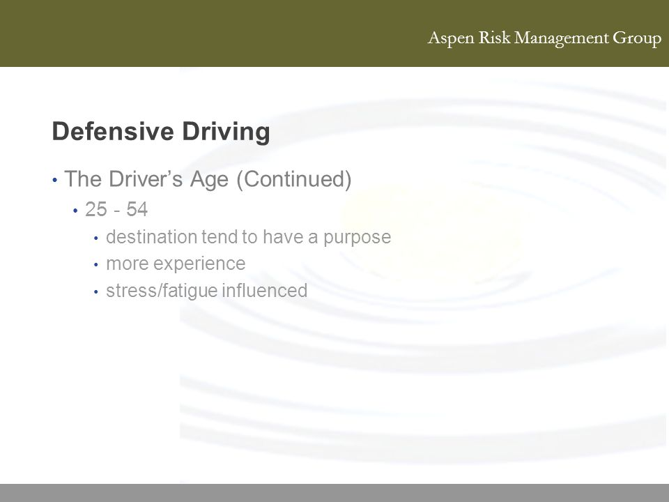 Aspen Risk Management Group Defensive Driving The Drivers Age (Continued) 25 - 54 destination tend to have a purpose more experience stress/fatigue in