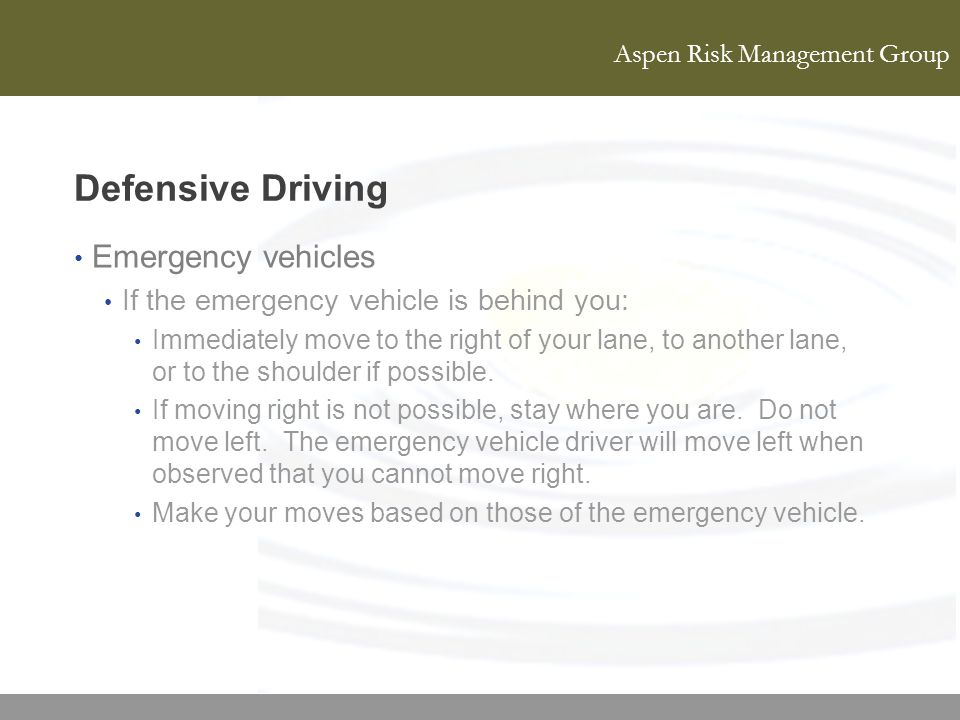 Aspen Risk Management Group Defensive Driving Emergency vehicles If the emergency vehicle is behind you: Immediately move to the right of your lane, t