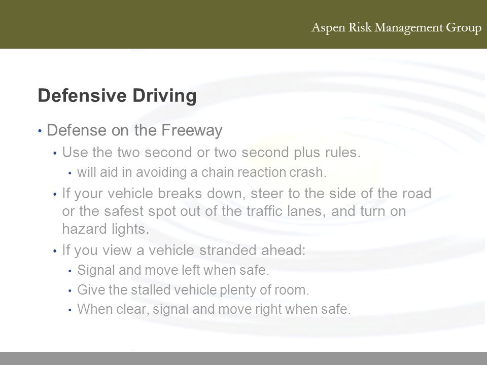 Aspen Risk Management Group Defensive Driving Defense on the Freeway Use the two second or two second plus rules. will aid in avoiding a chain reactio