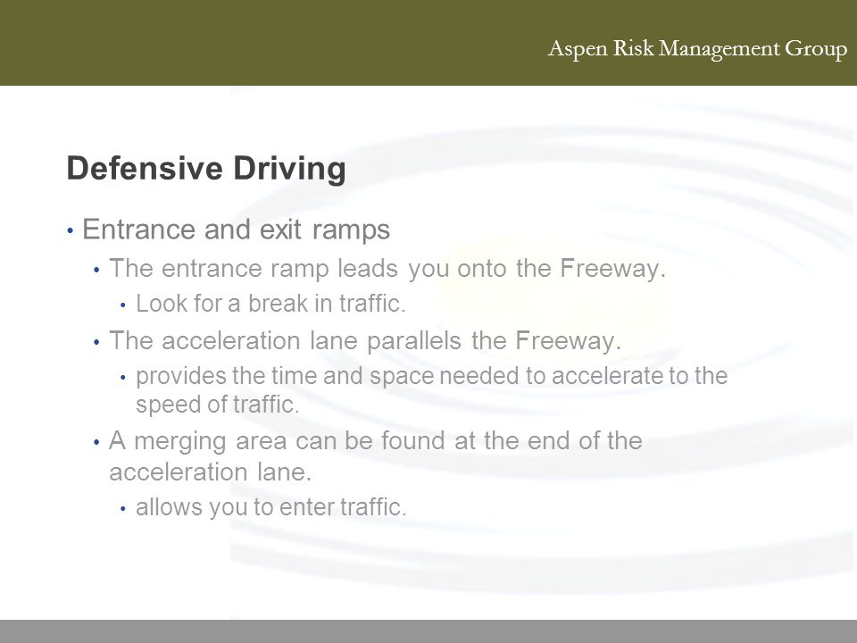 Aspen Risk Management Group Defensive Driving Entrance and exit ramps The entrance ramp leads you onto the Freeway. Look for a break in traffic. The a