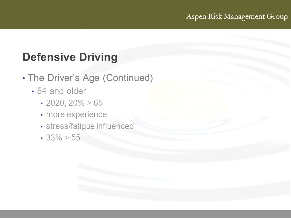 Aspen Risk Management Group Defensive Driving The Drivers Age (Continued) 54 and older 2020, 20% > 65 more experience stress/fatigue influenced 33% >