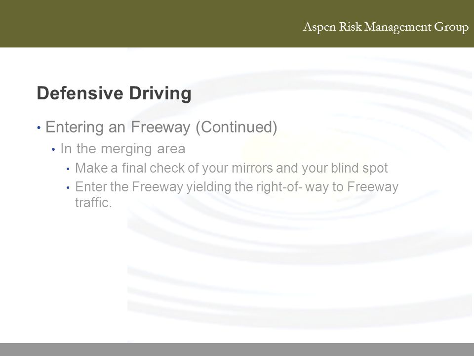 Aspen Risk Management Group Defensive Driving Entering an Freeway (Continued) In the merging area Make a final check of your mirrors and your blind sp