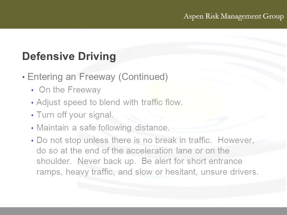 Aspen Risk Management Group Defensive Driving Entering an Freeway (Continued) On the Freeway Adjust speed to blend with traffic flow. Turn off your si