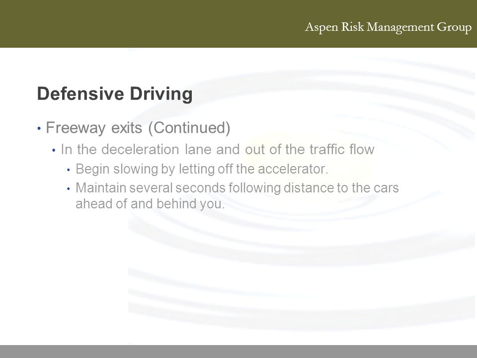 Aspen Risk Management Group Defensive Driving Freeway exits (Continued) In the deceleration lane and out of the traffic flow Begin slowing by letting