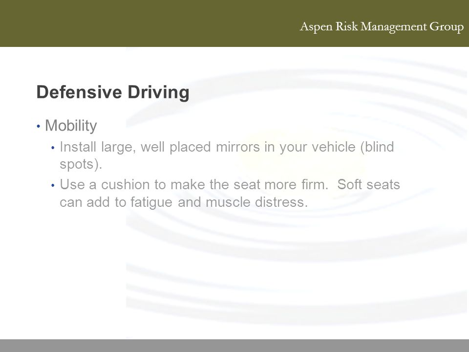 Aspen Risk Management Group Defensive Driving Mobility Install large, well placed mirrors in your vehicle (blind spots). Use a cushion to make the sea