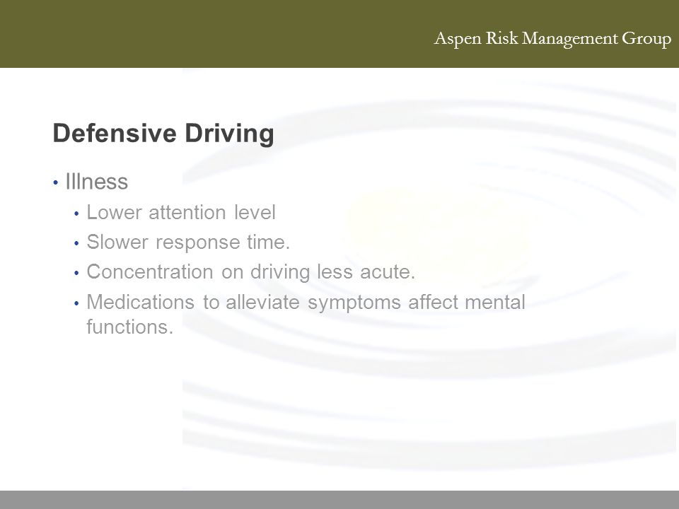 Aspen Risk Management Group Defensive Driving Illness Lower attention level Slower response time. Concentration on driving less acute. Medications to