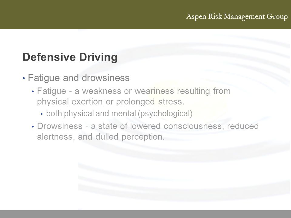 Aspen Risk Management Group Defensive Driving Fatigue and drowsiness Fatigue - a weakness or weariness resulting from physical exertion or prolonged s
