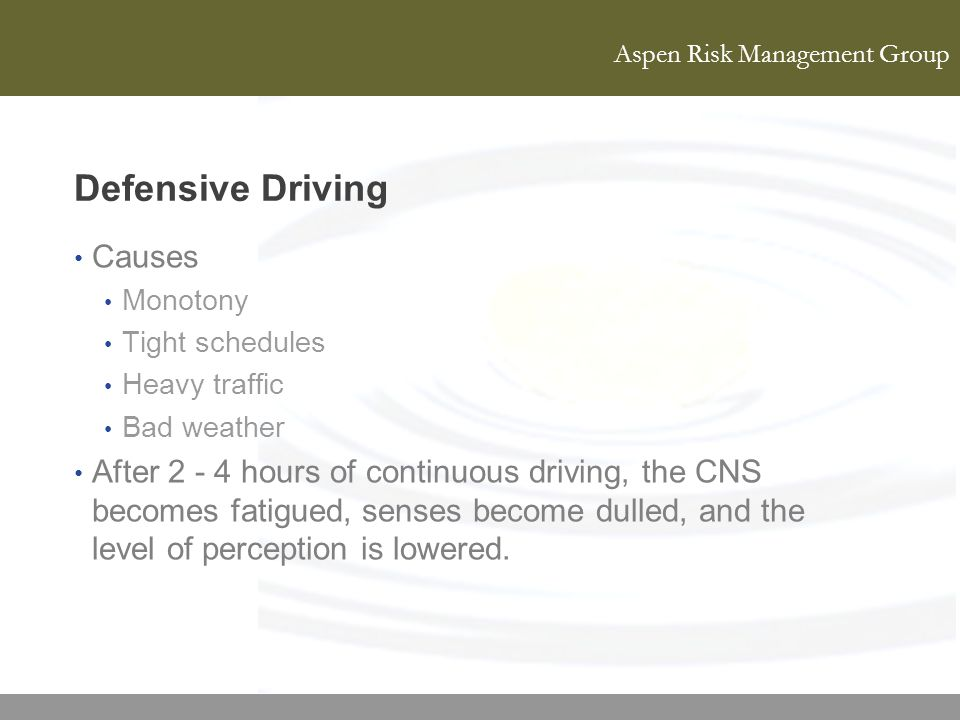 Aspen Risk Management Group Defensive Driving Causes Monotony Tight schedules Heavy traffic Bad weather After 2 - 4 hours of continuous driving, the C