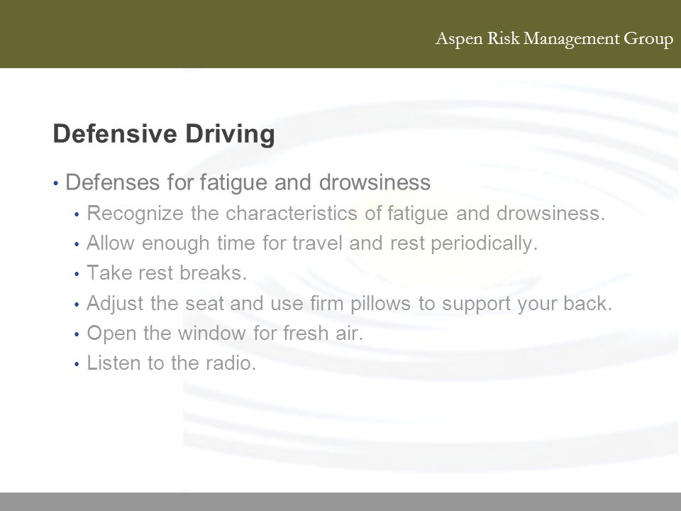 Aspen Risk Management Group Defensive Driving Defenses for fatigue and drowsiness Recognize the characteristics of fatigue and drowsiness. Allow enoug