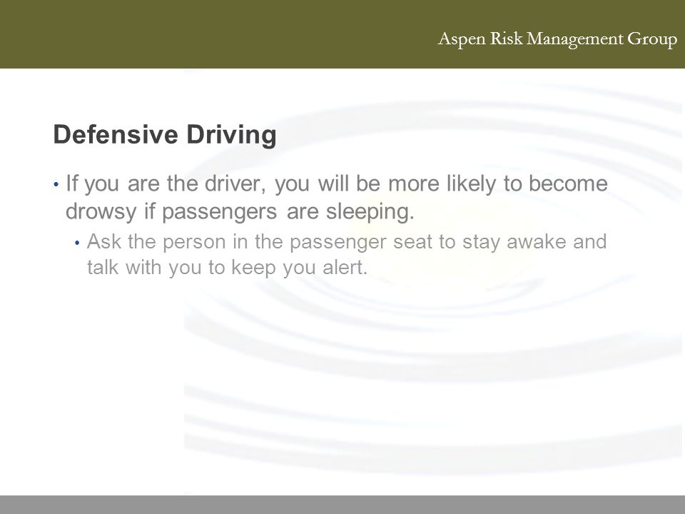 Aspen Risk Management Group Defensive Driving If you are the driver, you will be more likely to become drowsy if passengers are sleeping. Ask the pers