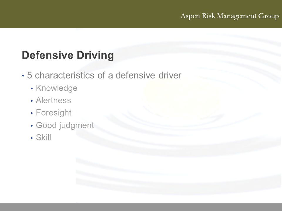 Aspen Risk Management Group Defensive Driving 5 characteristics of a defensive driver Knowledge Alertness Foresight Good judgment Skill