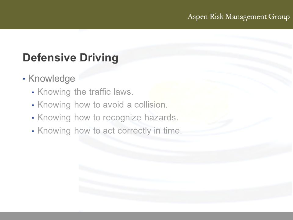 Aspen Risk Management Group Defensive Driving Knowledge Knowing the traffic laws. Knowing how to avoid a collision. Knowing how to recognize hazards.