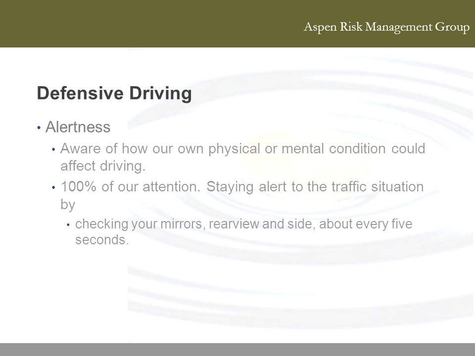 Aspen Risk Management Group Defensive Driving Alertness Aware of how our own physical or mental condition could affect driving. 100% of our attention.