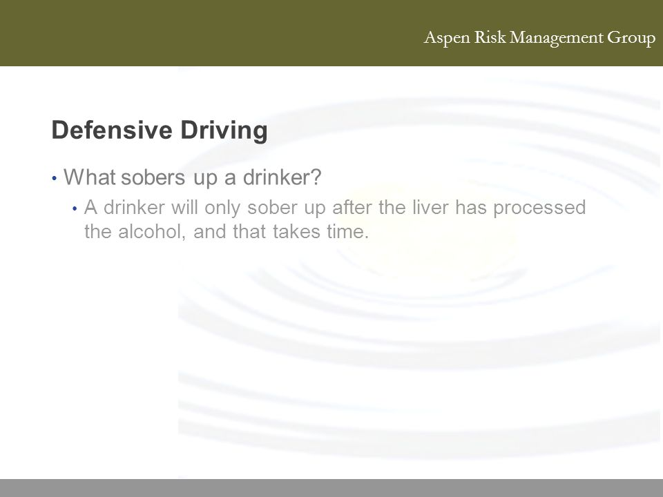 Aspen Risk Management Group Defensive Driving What sobers up a drinker? A drinker will only sober up after the liver has processed the alcohol, and th