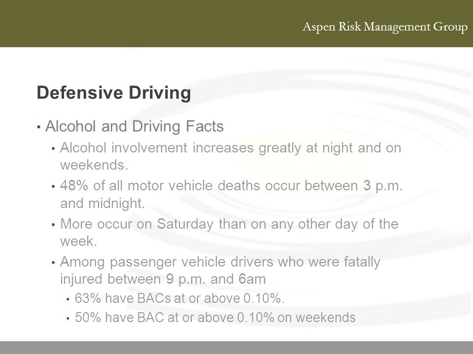 Aspen Risk Management Group Defensive Driving Alcohol and Driving Facts Alcohol involvement increases greatly at night and on weekends. 48% of all mot