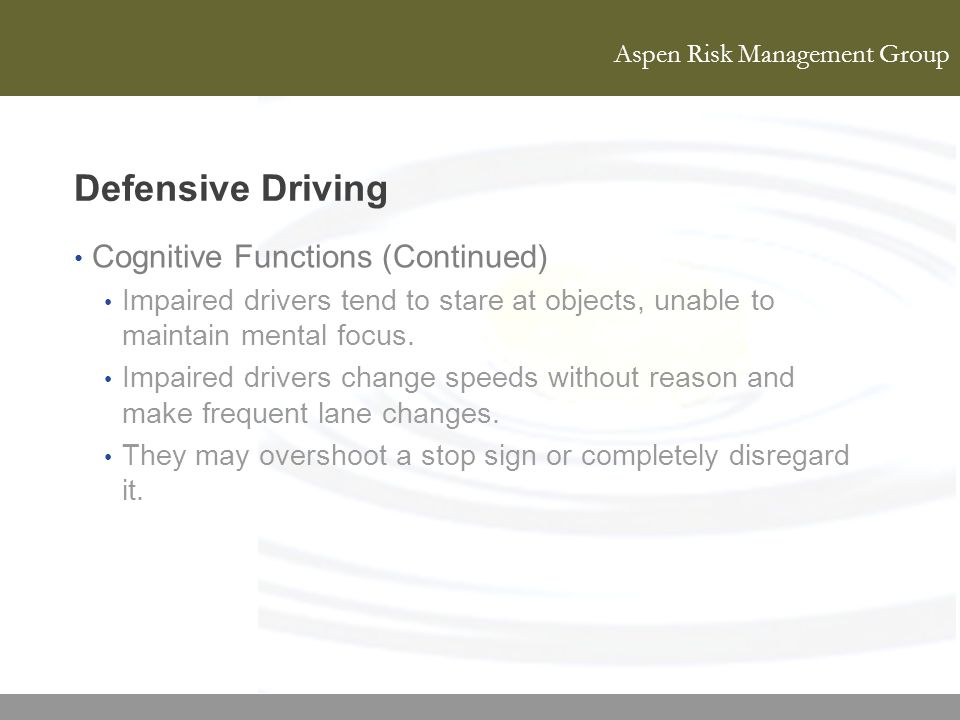 Aspen Risk Management Group Defensive Driving Cognitive Functions (Continued) Impaired drivers tend to stare at objects, unable to maintain mental foc