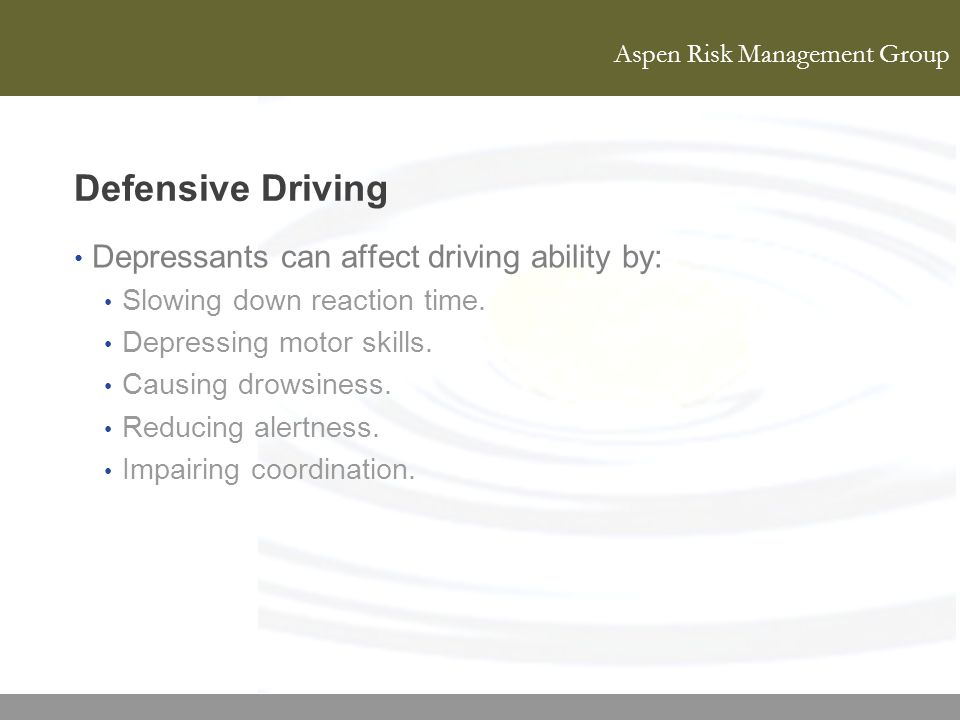 Aspen Risk Management Group Defensive Driving Depressants can affect driving ability by: Slowing down reaction time. Depressing motor skills. Causing