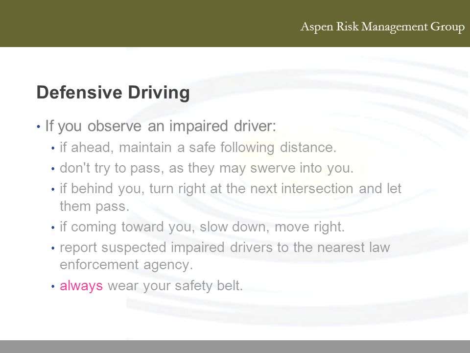 Aspen Risk Management Group Defensive Driving If you observe an impaired driver: if ahead, maintain a safe following distance. don't try to pass, as t