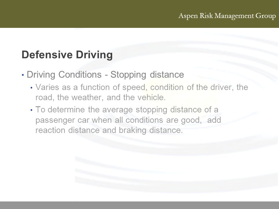 Aspen Risk Management Group Defensive Driving Driving Conditions - Stopping distance Varies as a function of speed, condition of the driver, the road,