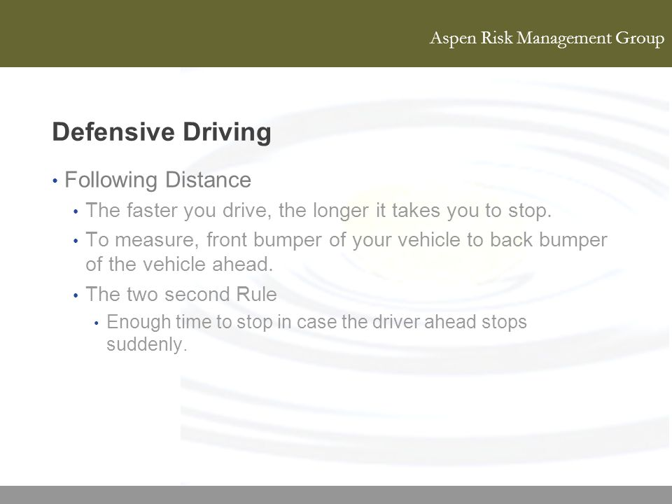 Aspen Risk Management Group Defensive Driving Following Distance The faster you drive, the longer it takes you to stop. To measure, front bumper of yo