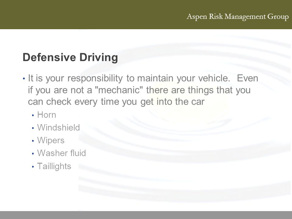 Aspen Risk Management Group Defensive Driving It is your responsibility to maintain your vehicle. Even if you are not a
