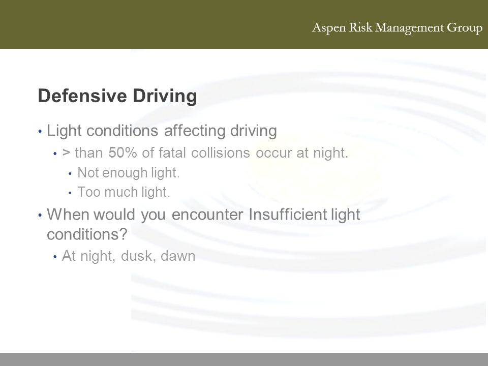 Aspen Risk Management Group Defensive Driving Light conditions affecting driving > than 50% of fatal collisions occur at night. Not enough light. Too