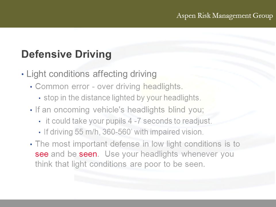 Aspen Risk Management Group Defensive Driving Light conditions affecting driving Common error - over driving headlights. stop in the distance lighted