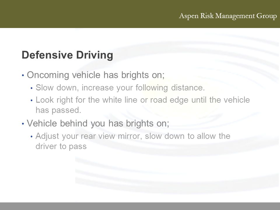Aspen Risk Management Group Defensive Driving Oncoming vehicle has brights on; Slow down, increase your following distance. Look right for the white l