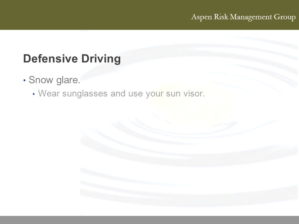 Aspen Risk Management Group Defensive Driving Snow glare. Wear sunglasses and use your sun visor.