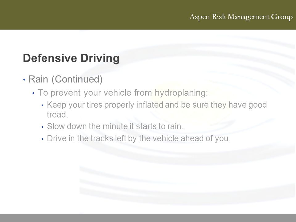 Aspen Risk Management Group Defensive Driving Rain (Continued) To prevent your vehicle from hydroplaning: Keep your tires properly inflated and be sur