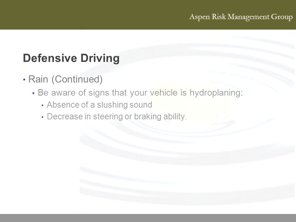 Aspen Risk Management Group Defensive Driving Rain (Continued) Be aware of signs that your vehicle is hydroplaning: Absence of a slushing sound Decrea
