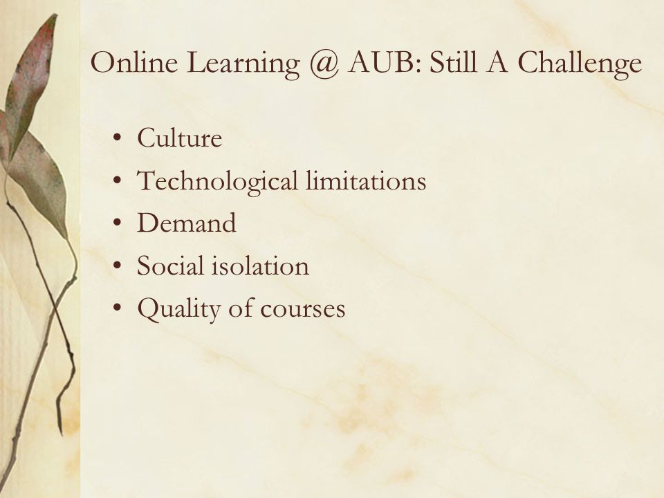 Online AUB: Still A Challenge Culture Technological limitations Demand Social isolation Quality of courses