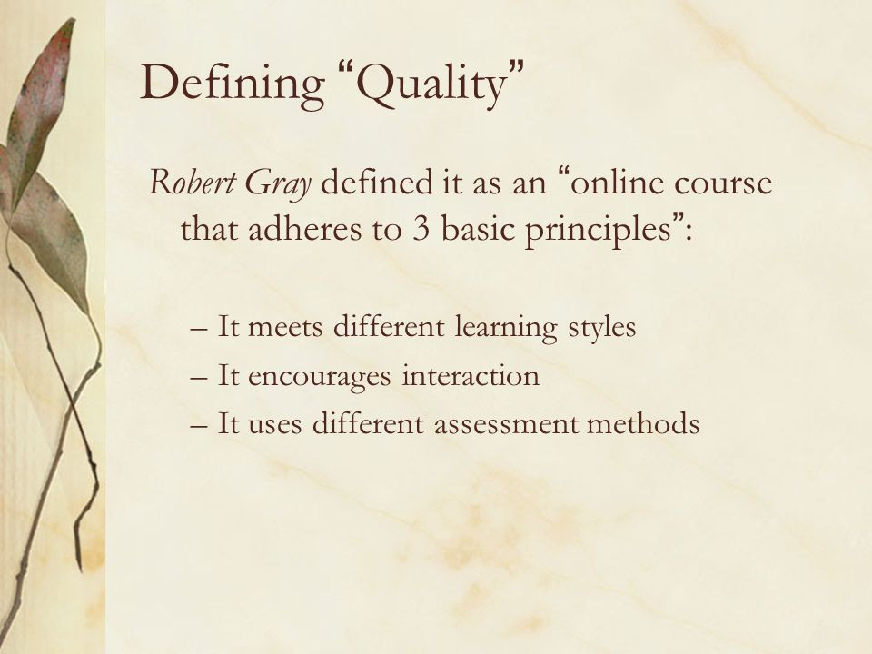 Defining Quality Robert Gray defined it as an online course that adheres to 3 basic principles: –It meets different learning styles –It encourages interaction –It uses different assessment methods