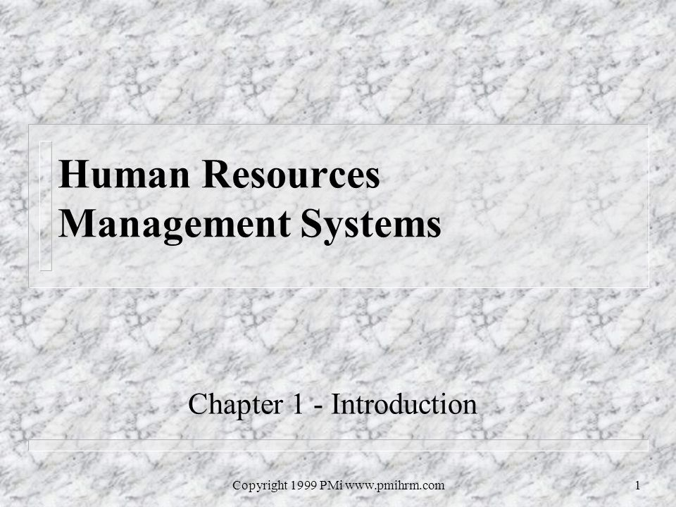 Copyright 1999 PMi www.pmihrm.com1 Human Resources Management Systems Chapter 1 - Introduction