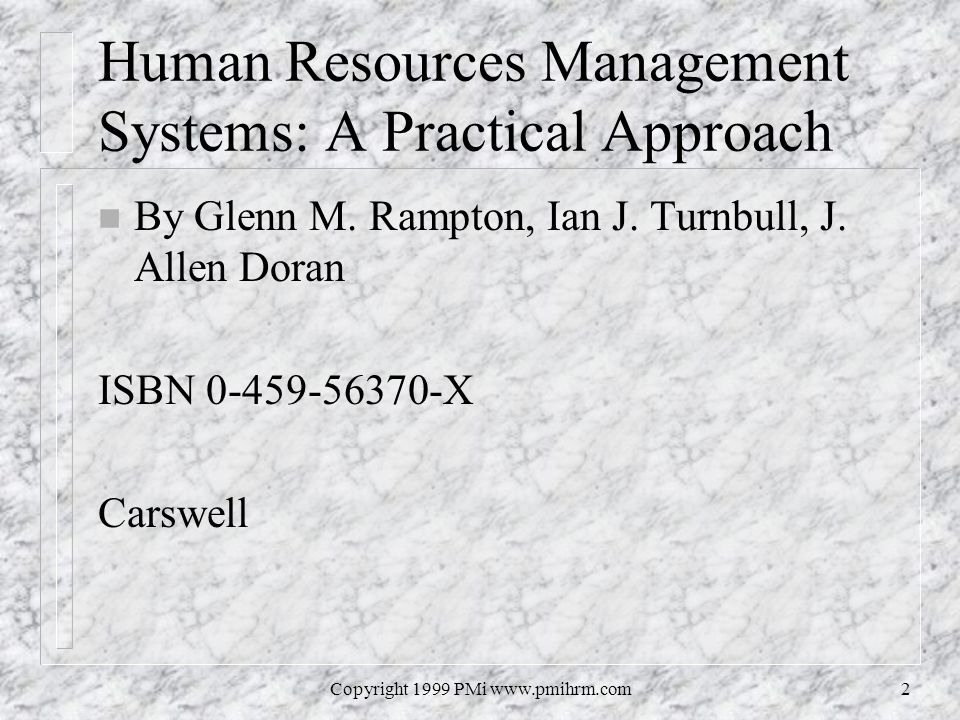 Copyright 1999 PMi www.pmihrm.com2 Human Resources Management Systems: A Practical Approach n By Glenn M. Rampton, Ian J. Turnbull, J. Allen Doran ISB