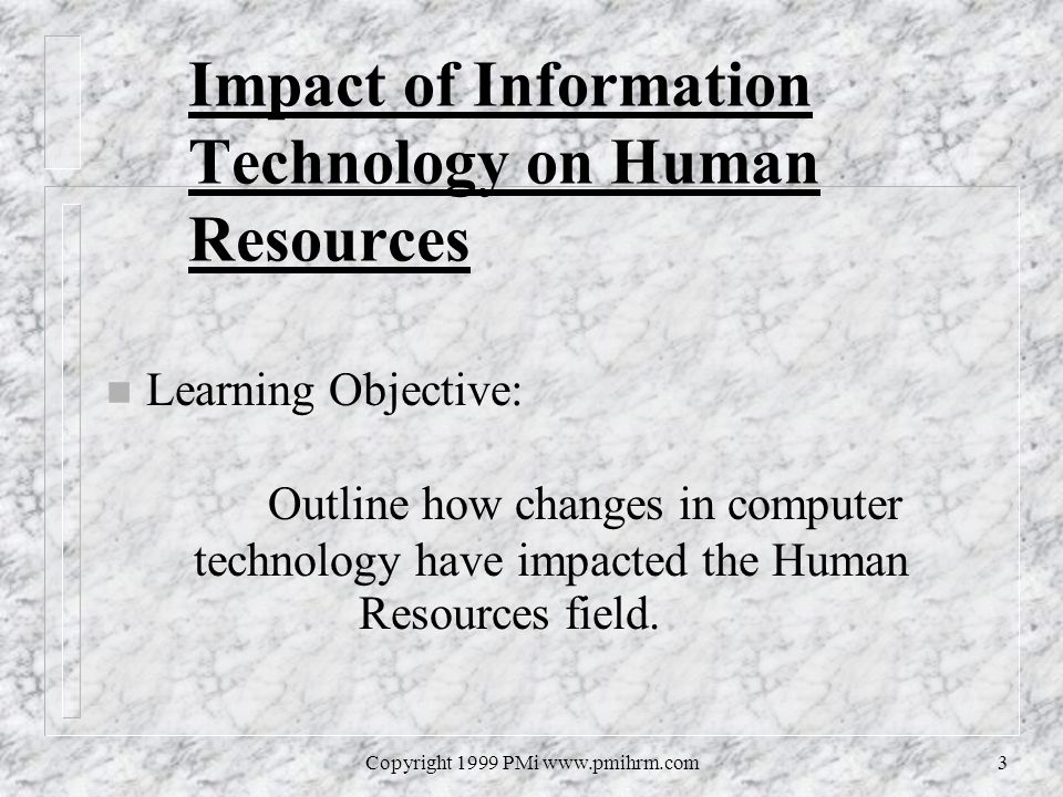 Copyright 1999 PMi www.pmihrm.com3 Impact of Information Technology on Human Resources n Learning Objective: Outline how changes in computer technolog